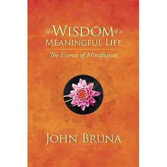 The Wisdom of a Meaningful Life by John Bruna