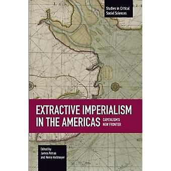 Extractive Imperialism In The Americas Capitalisms New Frontier by Henry Veltmeyer