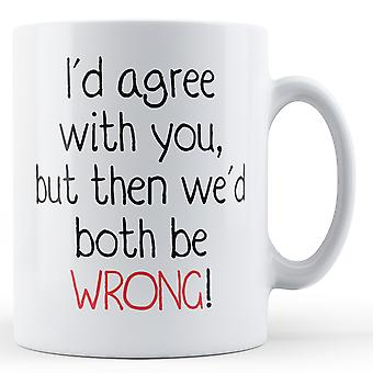 Decorative Writing I'd Agree With You But Then We'd Both Be Wrong - Printed Mug