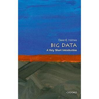 Big Data - A Very Short Introduction by Dawn E. Holmes - 9780198779575