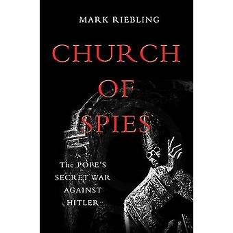 Church of Spies - The Pope's Secret War Against Hitler by Mark Rieblin