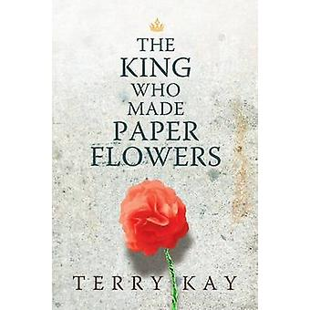 The King Who Made Paper Flowers - A Novel by Terry Kay - 9780881465662