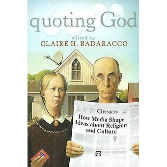 Quoting God - How Media Shape Ideas About Religion and Culture by Clai