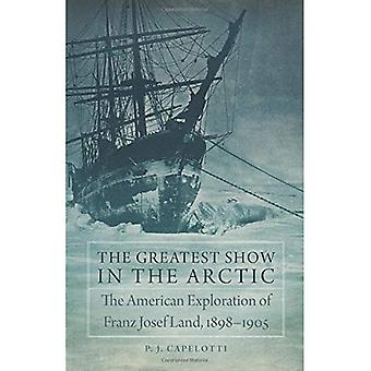 The Greatest Show in the Arctic: The American Exploration of Franz Josef Land, 1898-1905 (American Exploration...