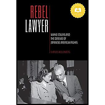 Rebel Lawyer: Wayne Collins� and the Defense of Japanese American Rights