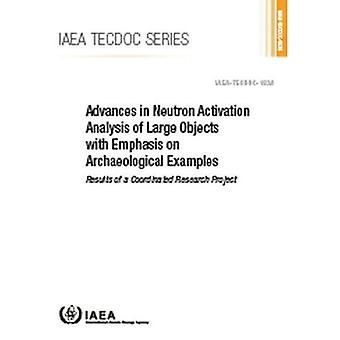 Advances in Neutron Activation Analysis of Large Objects with Emphasis� on Archaeological Examples:� Results of a Coordinated Research Project (IAEA TECDOC Series)