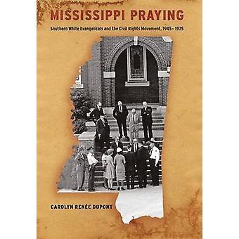 Mississippi beten südlichen weißen Evangelikalen und der Civil Rights Movement 19451975 von Dupont & Carolyn Rene