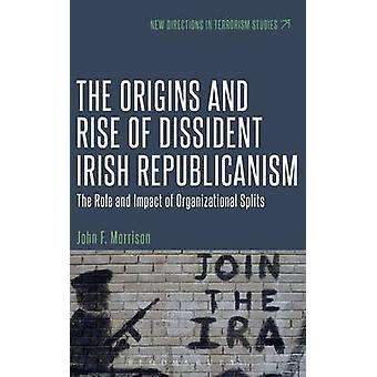 The Origins and Rise of Dissident Irish Republicanism The Role and Impact of Organizational Splits by Morrison & John F.