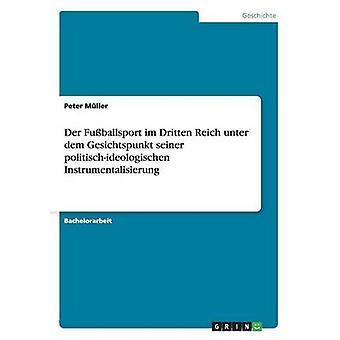 Der Fuballsport im Dritten Reich unter dem Gesichtspunkt seiner politischideologischen Instrumentalisierung by Mller & Peter