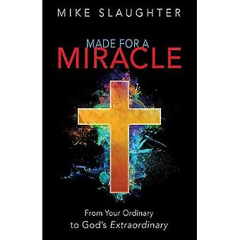 Made for a Miracle - From Your Ordinary to God's Extraordinary by Mike