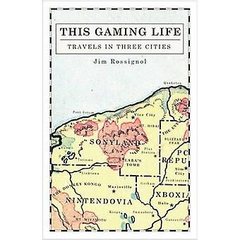 This Gaming Life - Travels in Three Cities by Jim Rossignol - 97804720
