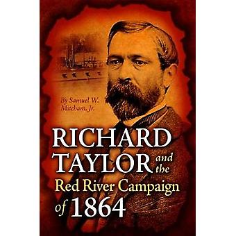 Richard Taylor and the Red River Campaign of 1864 by Samuel Mitcham -