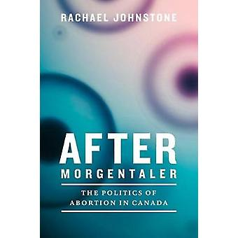 After Morgentaler - The Politics of Abortion in Canada by Rachael John