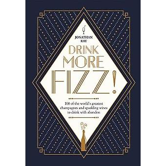 Drink More Fizz! - 100 of the World's Greatest Champagnes and Sparklin