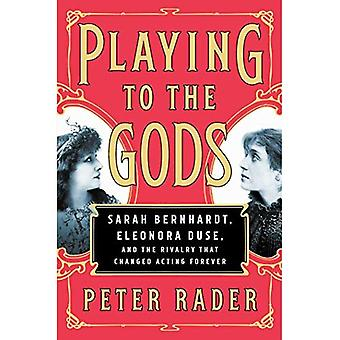 Playing to the Gods: Sarah� Bernhardt, Eleonora Duse, and the Rivalry that Changed Acting Forever