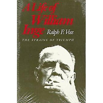 A Life of William Inge The Strains of Triumph by Voss & Ralph F.