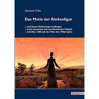 Das Motiv der Rckenfigur und dessen Bedeutungswandlungen in der deutschen und skandinavischen Malerei zwischen 1800 und der Mitte der 1940er Jahre by Wilks & Guntram