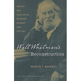Walt Whitman's Reconstruction - Poetry and Publishing Between Memory a