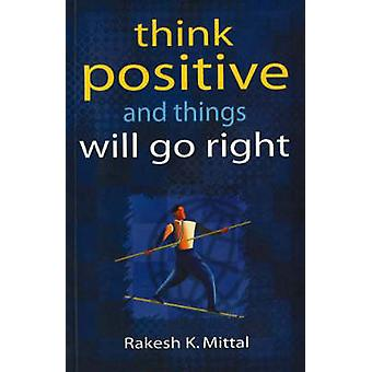 Think  Positive and Things Will Go Right by Rakesh K. Mittal - 978812