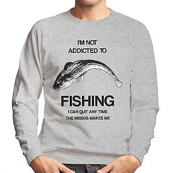 Ik ben niet verslaafd aan vissen die ik kan stoppen met elk moment de Missus Me mannen Sweatshirt maakt