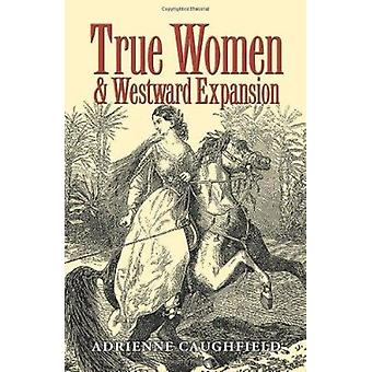 True Women and Westward Expansion by Adrienne Caughfield - 9781585444