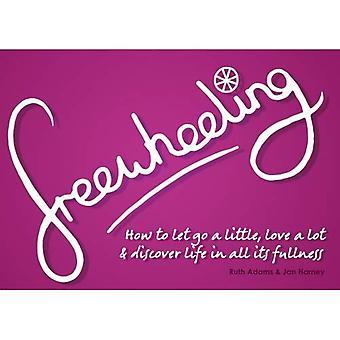Freewheeling: Hoe te laten gaan een beetje, liefde alot en ontdek het leven in al zijn volheid