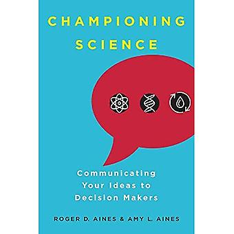 Championing Science: Communicating Your Ideas to� Decision Makers