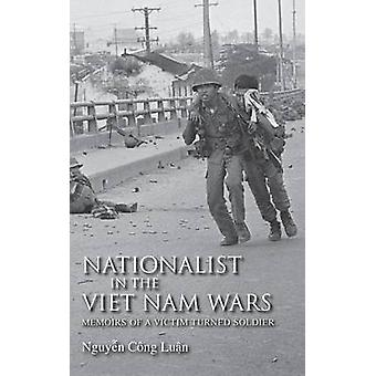 Nationalist in the Viet Nam Wars Memoirs of a Victim Turned Soldier by Luan & Nguyen Cng
