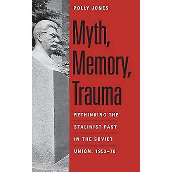 Myth Memory Trauma Rethinking the Stalinist Past in the Soviet Union 195370 by Jones & Polly
