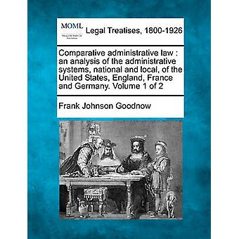Comparative administrative law  an analysis of the administrative systems national and local of the United States England France and Germany. Volume 1 of 2 by Goodnow & Frank Johnson