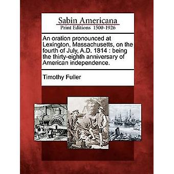 An oration pronounced at Lexington Massachusetts on the fourth of July A.D. 1814  being the thirtyeighth anniversary of American independence. by Fuller & Timothy