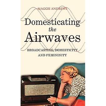 Domesticating the Airwaves Broadcasting Domesticity and Femininity by Andrews & Maggie