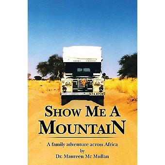 Show Me a Mountain A Family Adventure Across Africa by Mullan & Maureen