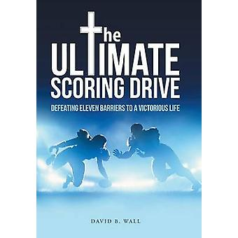 The Ultimate Scoring Drive Defeating Eleven Barriers to a Victorious Life by Wall & David B.