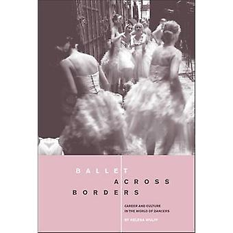 Ballet Across Borders Career and Culture in the World of Dancers by Wulff & Helena