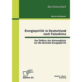Energiepolitik in Deutschland nach Fukushima Der Einfluss des Atomunglcks auf die deutsche Energiepolitik par Peter Wellnhofer & Martin
