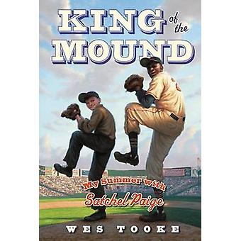 King of the Mound - My Summer with Satchel Paige by Wes Tooke - 978144