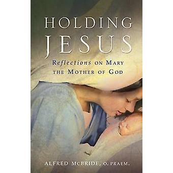 Holding Jesus - Reflections on Mary the Mother of God by Alfred McBrid