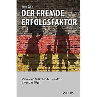 Der Fremde Erfolgsfaktor - Warum Wir in Deutschland die Einwanderer Dr