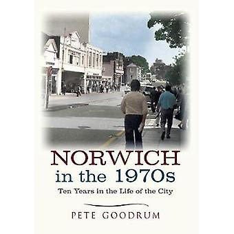 Norwich dans les années 1970 Dix ans dans la vie d'une ville par Pete Goodrum
