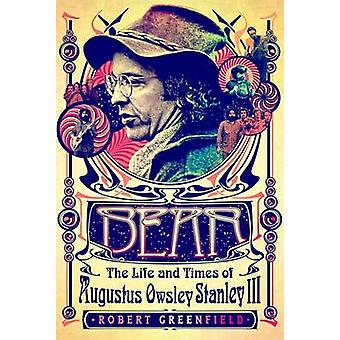 Bear - The Life and Times of Augustus Owsley Stanley III by Robert Gre