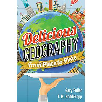 Delicious Geography - From Place to Plate by Gary Fuller - Tracy M. Re