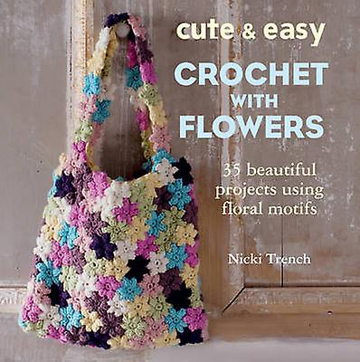 Cute and Easy Crochet with Flowers - 35 Beautiful Projects Using Flora