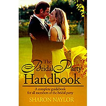 The Bridal Party Handbook  A Complete Guidebook for All Members of the Bridal Party by Sharon Naylor