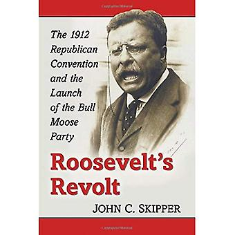 Roosevelt's Revolt: The 1912 Republican Convention and the Launch of the Bull Moose Party