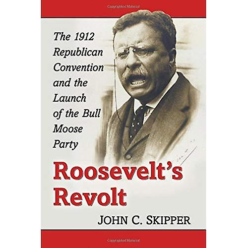Roosevelt& 039;s Revolt  The 1912 Republican Convention and the Launch of the Bull Moose Party