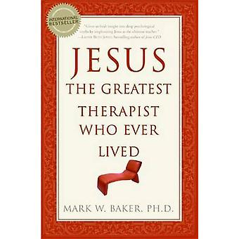 Jesus the Greatest Therapist Who Ever Lived by Baker & Mark W.