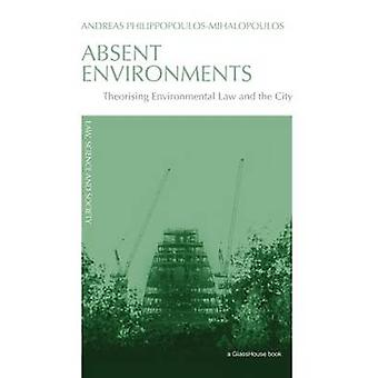 Absent Environments Theorising Environmental Law and the City by PhilippopoulosMihalopoulos & Andreas