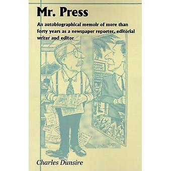 Mr. Press An Autobiographical Memoir of More Than Forty Years as a Newspaper Reporter Editorial Writer and Editor by Dunsire & Charles