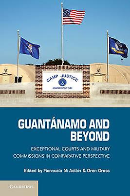 Guantanamo and Beyond Exceptional Courts and Military Commissions in Comparative Perspective by Aolain & Fionnuala Ni